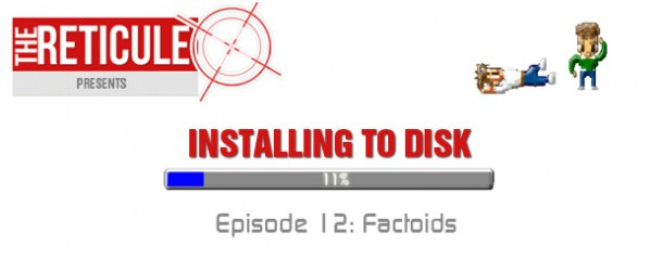 The Reticule Presents Installing to Disk Episode 12 — Factoids